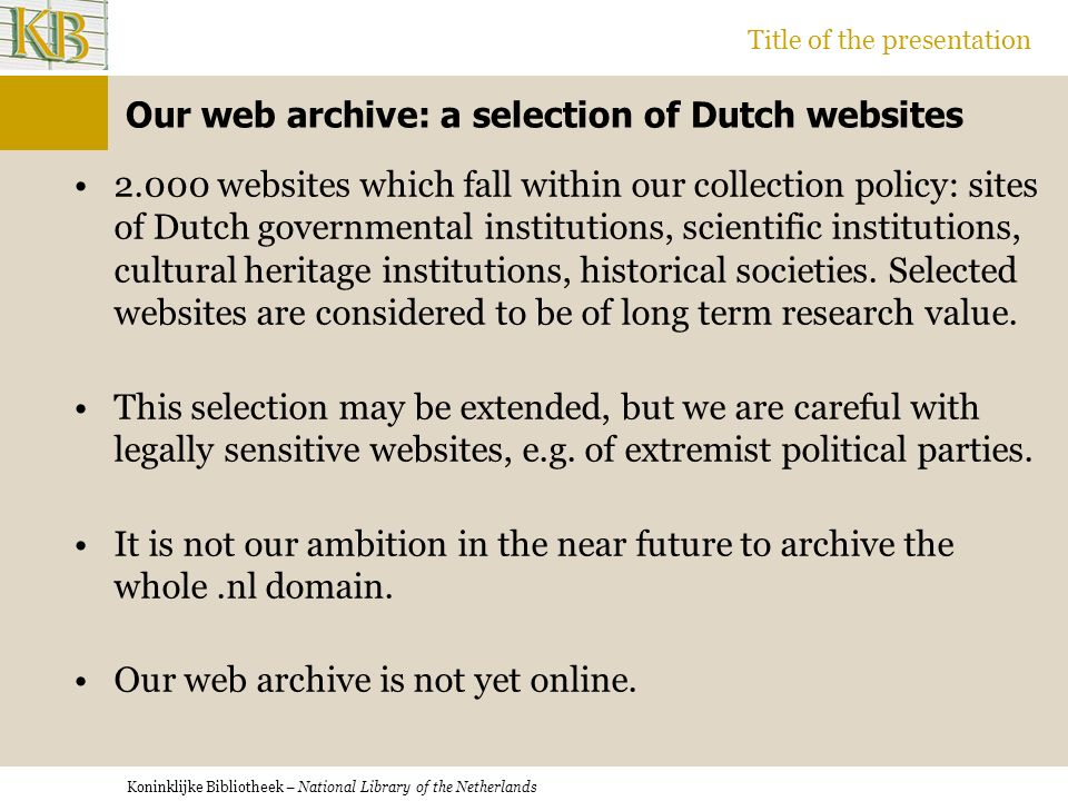 Koninklijke Bibliotheek – National Library of the Netherlands Title of the presentation Our web archive: a selection of Dutch websites 2.000 websites which fall within our collection policy: sites of Dutch governmental institutions, scientific institutions, cultural heritage institutions, historical societies.