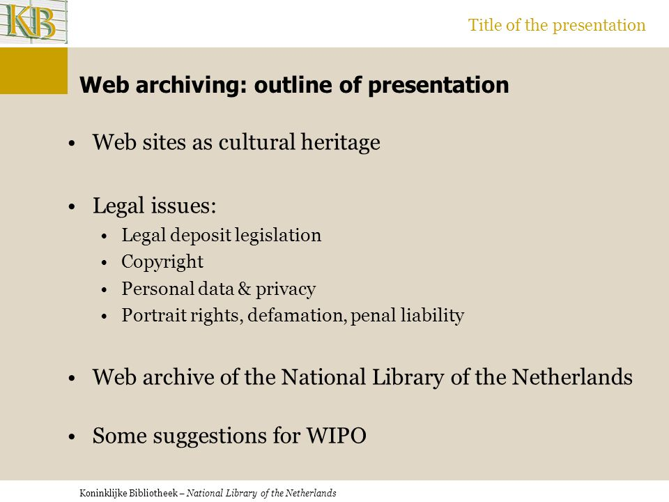 Koninklijke Bibliotheek – National Library of the Netherlands Title of the presentation Web archiving: outline of presentation Web sites as cultural heritage Legal issues: Legal deposit legislation Copyright Personal data & privacy Portrait rights, defamation, penal liability Web archive of the National Library of the Netherlands Some suggestions for WIPO