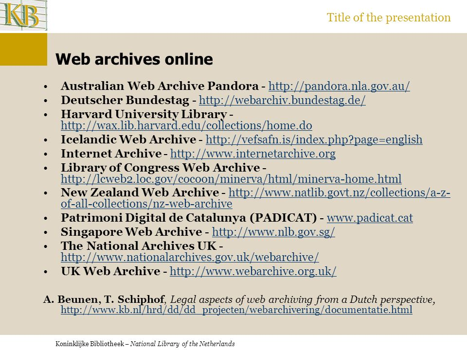 Koninklijke Bibliotheek – National Library of the Netherlands Title of the presentation Web archives online Australian Web Archive Pandora - http://pandora.nla.gov.au/http://pandora.nla.gov.au/ Deutscher Bundestag - http://webarchiv.bundestag.de/http://webarchiv.bundestag.de/ Harvard University Library - http://wax.lib.harvard.edu/collections/home.do http://wax.lib.harvard.edu/collections/home.do Icelandic Web Archive - http://vefsafn.is/index.php?page=englishhttp://vefsafn.is/index.php?page=english Internet Archive - http://www.internetarchive.orghttp://www.internetarchive.org Library of Congress Web Archive - http://lcweb2.loc.gov/cocoon/minerva/html/minerva-home.html http://lcweb2.loc.gov/cocoon/minerva/html/minerva-home.html New Zealand Web Archive - http://www.natlib.govt.nz/collections/a-z- of-all-collections/nz-web-archivehttp://www.natlib.govt.nz/collections/a-z- of-all-collections/nz-web-archive Patrimoni Digital de Catalunya (PADICAT) - www.padicat.catwww.padicat.cat Singapore Web Archive - http://www.nlb.gov.sg/http://www.nlb.gov.sg/ The National Archives UK - http://www.nationalarchives.gov.uk/webarchive/ http://www.nationalarchives.gov.uk/webarchive/ UK Web Archive - http://www.webarchive.org.uk/http://www.webarchive.org.uk/ A.
