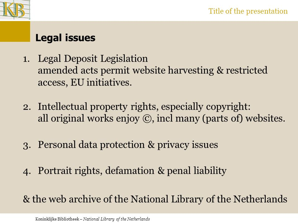 Koninklijke Bibliotheek – National Library of the Netherlands Title of the presentation Legal issues 1.Legal Deposit Legislation amended acts permit website harvesting & restricted access, EU initiatives.