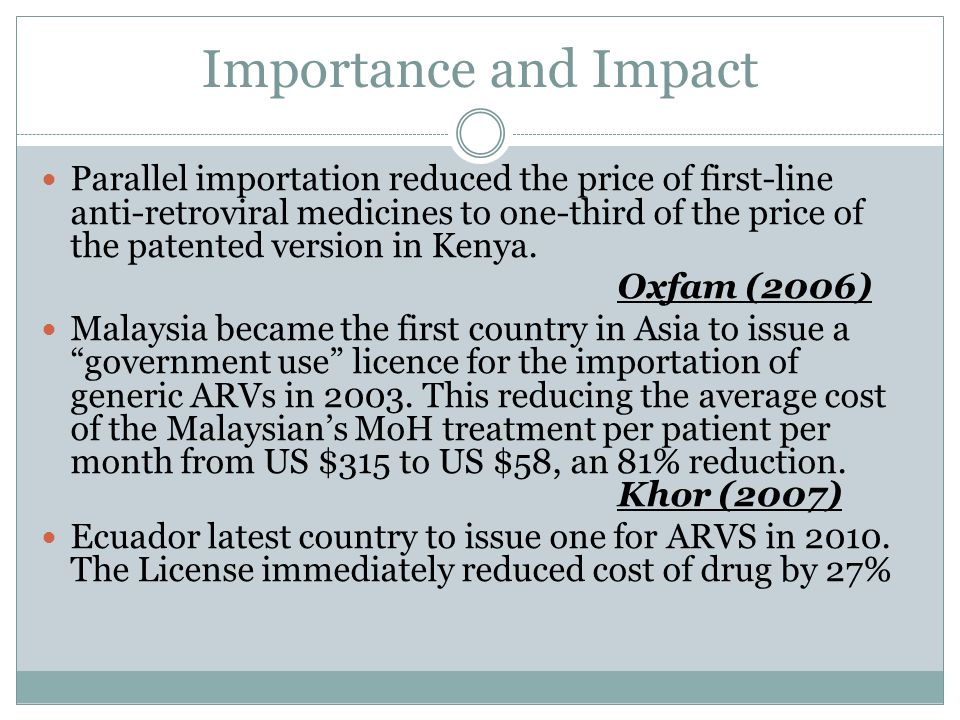 Importance and Impact Parallel importation reduced the price of first-line anti-retroviral medicines to one-third of the price of the patented version in Kenya.