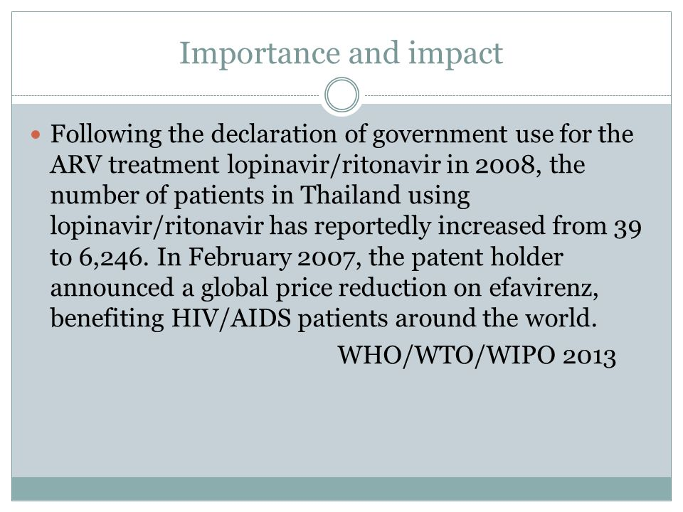 Importance and impact Following the declaration of government use for the ARV treatment lopinavir/ritonavir in 2008, the number of patients in Thailand using lopinavir/ritonavir has reportedly increased from 39 to 6,246.