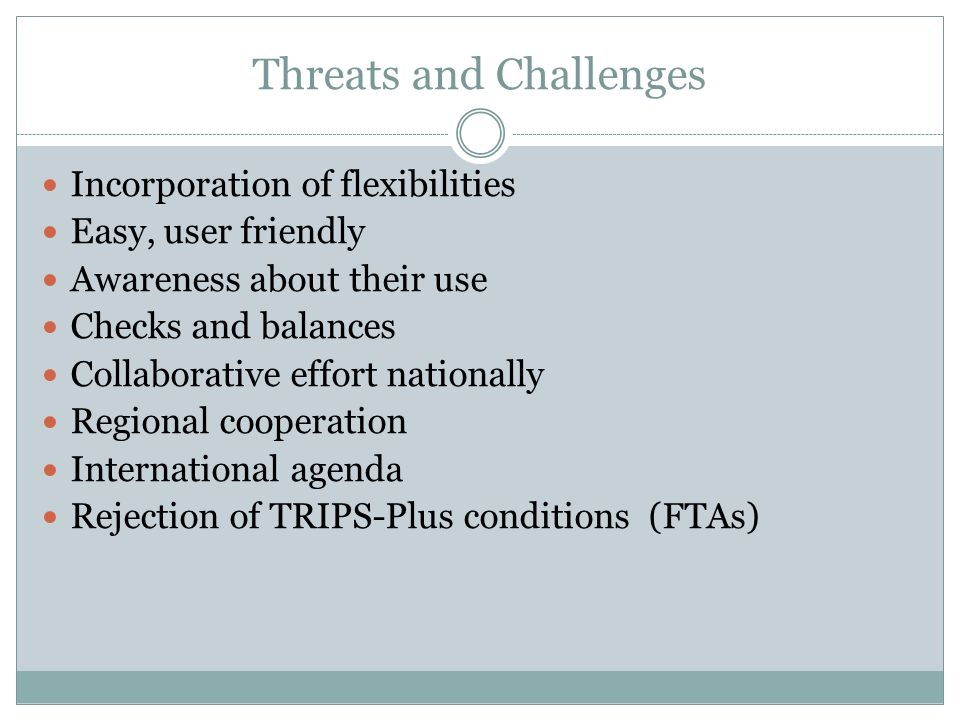 Threats and Challenges Incorporation of flexibilities Easy, user friendly Awareness about their use Checks and balances Collaborative effort nationally Regional cooperation International agenda Rejection of TRIPS-Plus conditions (FTAs)