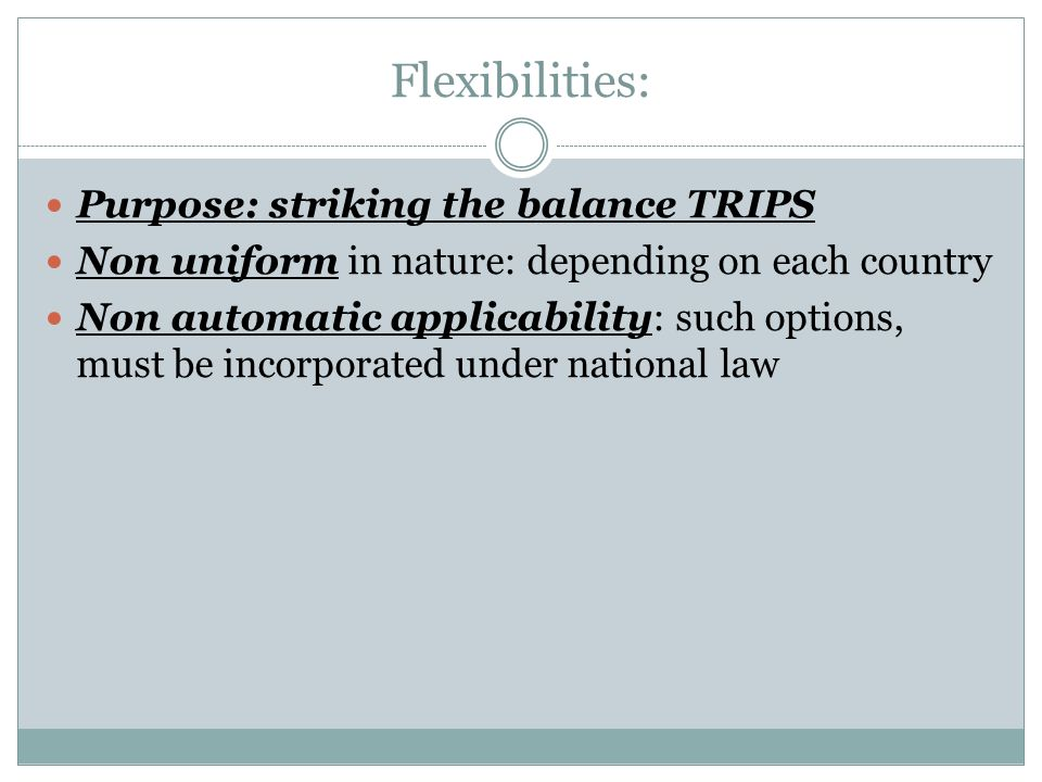 Flexibilities: Purpose: striking the balance TRIPS Non uniform in nature: depending on each country Non automatic applicability: such options, must be incorporated under national law
