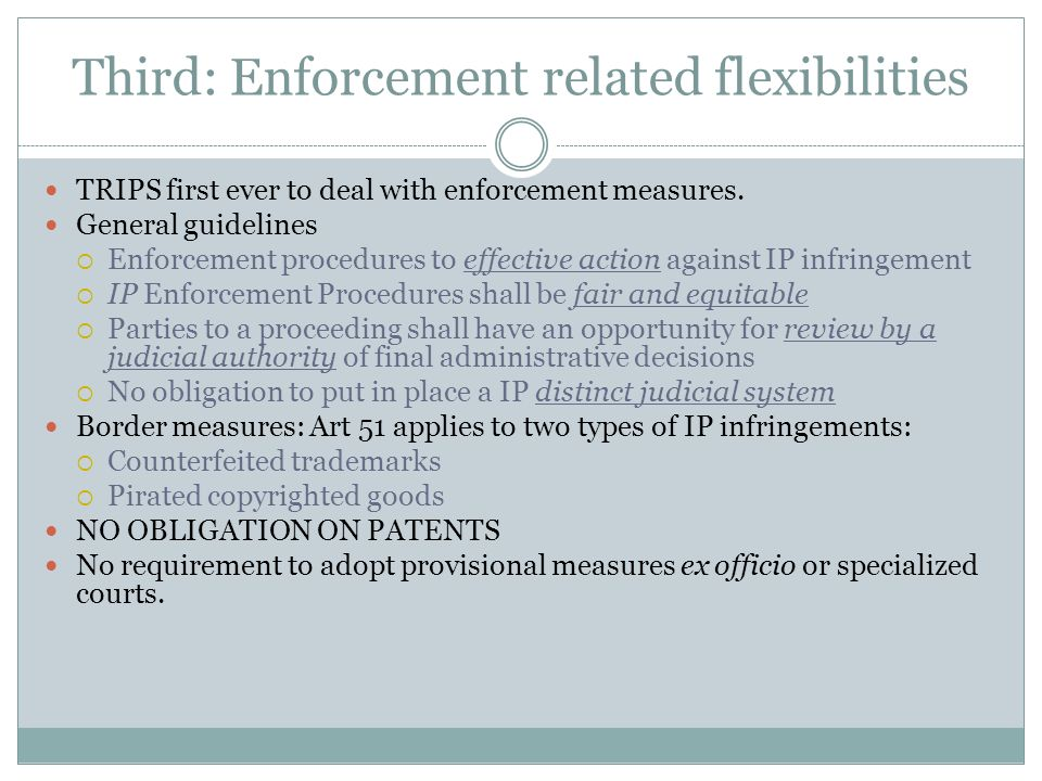 Third: Enforcement related flexibilities TRIPS first ever to deal with enforcement measures.