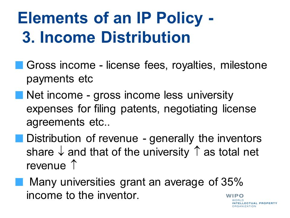 Elements of an IP Policy - 3. Income Distribution Gross income - license fees, royalties, milestone payments etc Net income - gross income less univer