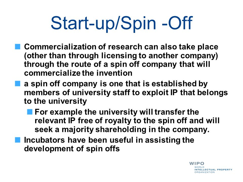 Start-up/Spin -Off Commercialization of research can also take place (other than through licensing to another company) through the route of a spin off