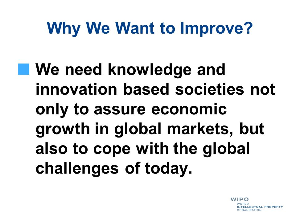 Why We Want to Improve? We need knowledge and innovation based societies not only to assure economic growth in global markets, but also to cope with t