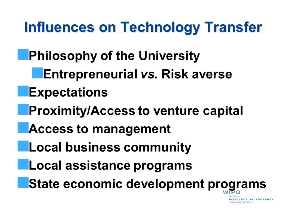 Influences on Technology Transfer Philosophy of the University Entrepreneurial vs. Risk averse Expectations Proximity/Access to venture capital Access