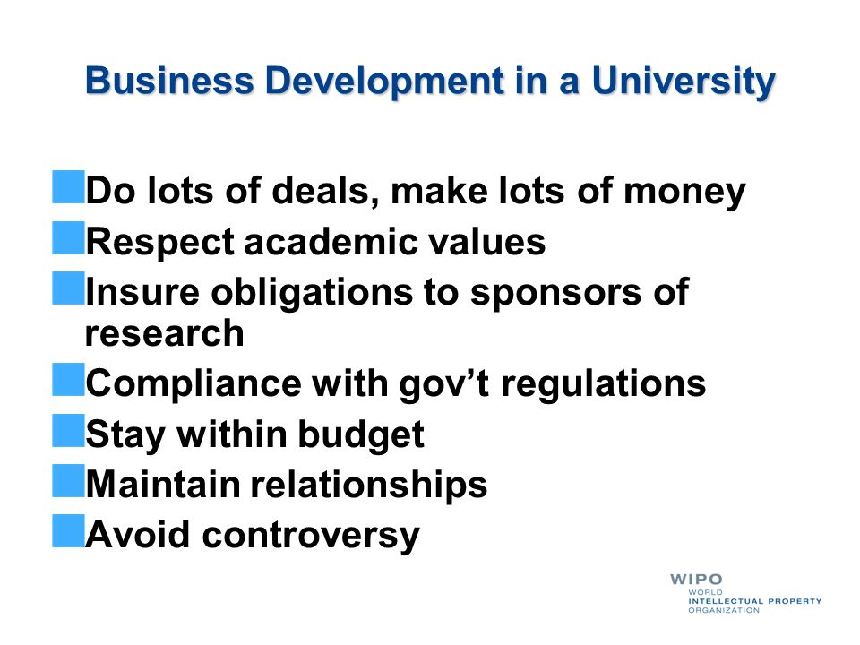 Business Development in a University Do lots of deals, make lots of money Respect academic values Insure obligations to sponsors of research Complianc