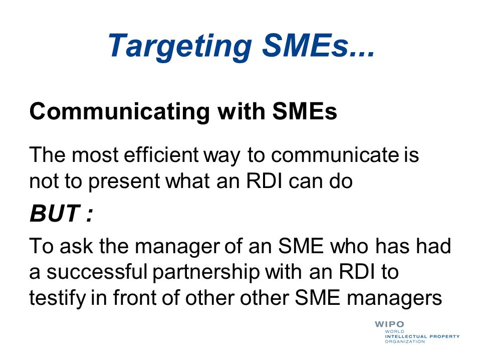 Targeting SMEs... Communicating with SMEs The most efficient way to communicate is not to present what an RDI can do BUT : To ask the manager of an SM
