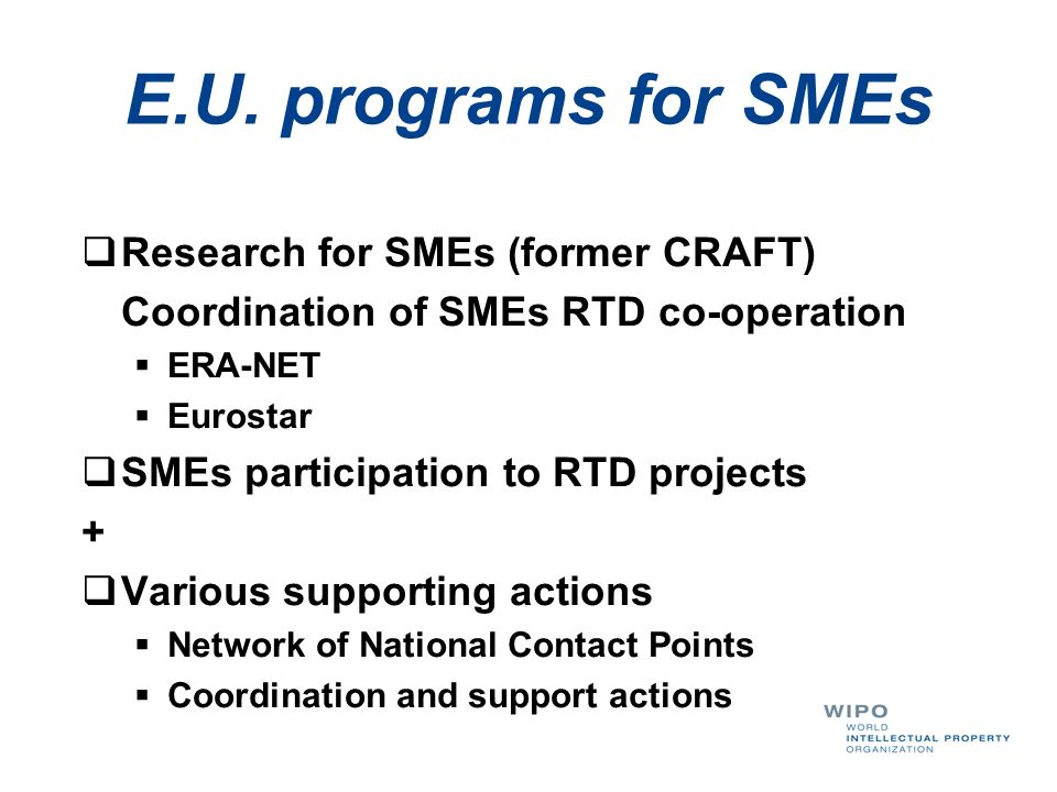E.U. programs for SMEs Research for SMEs (former CRAFT) Coordination of SMEs RTD co-operation ERA-NET Eurostar SMEs participation to RTD projects + Va