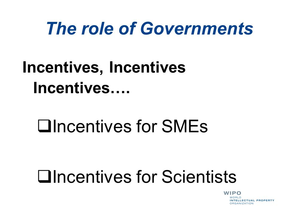 The role of Governments Incentives, Incentives Incentives…. Incentives for SMEs Incentives for Scientists