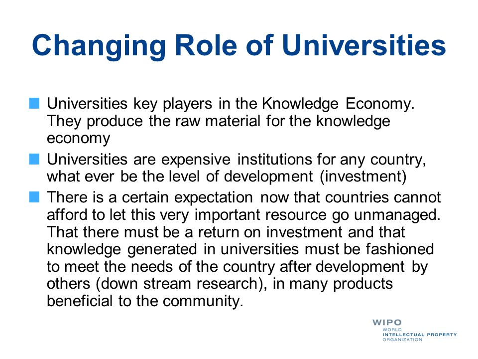 Changing Role of Universities Universities key players in the Knowledge Economy. They produce the raw material for the knowledge economy Universities