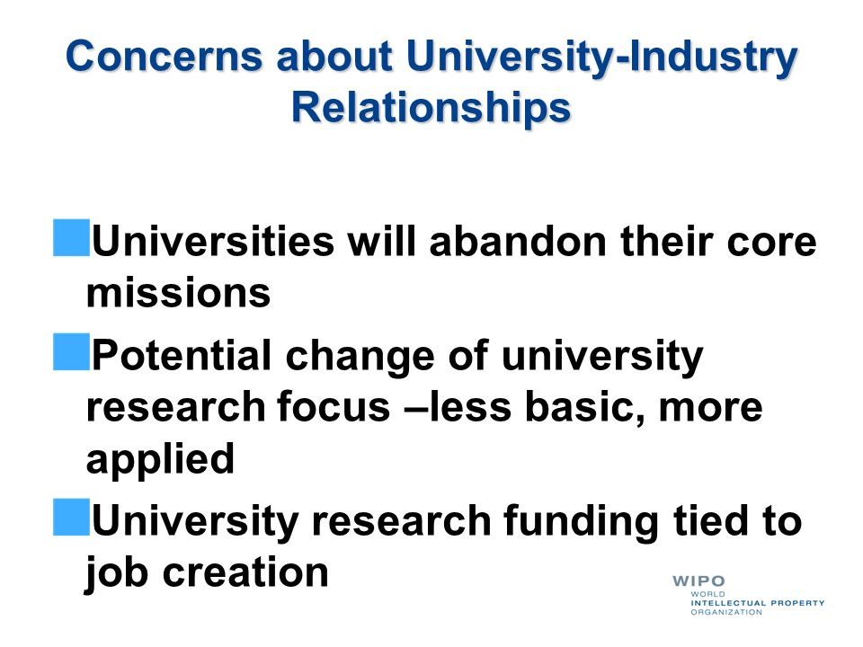 Concerns about University-Industry Relationships Universities will abandon their core missions Potential change of university research focus –less bas