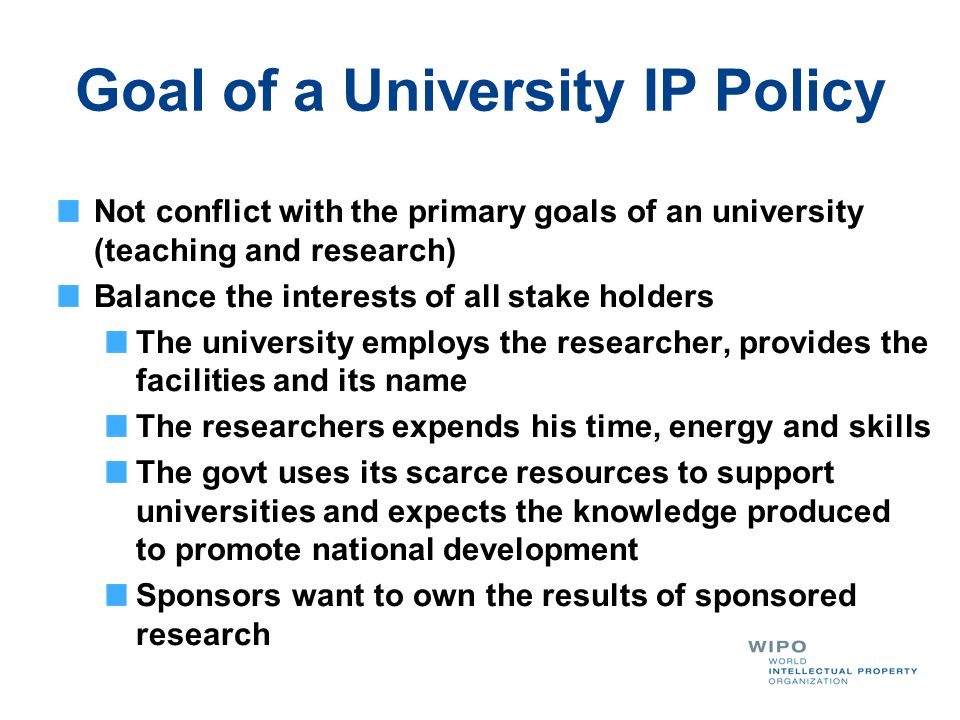 Goal of a University IP Policy Not conflict with the primary goals of an university (teaching and research) Balance the interests of all stake holders