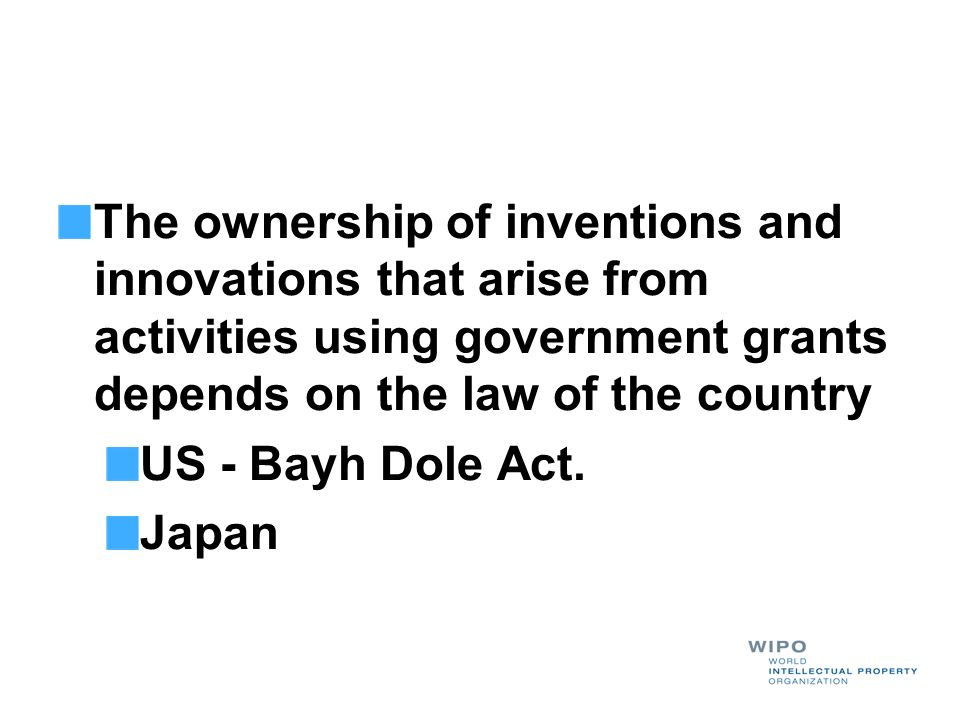 The ownership of inventions and innovations that arise from activities using government grants depends on the law of the country US - Bayh Dole Act. J