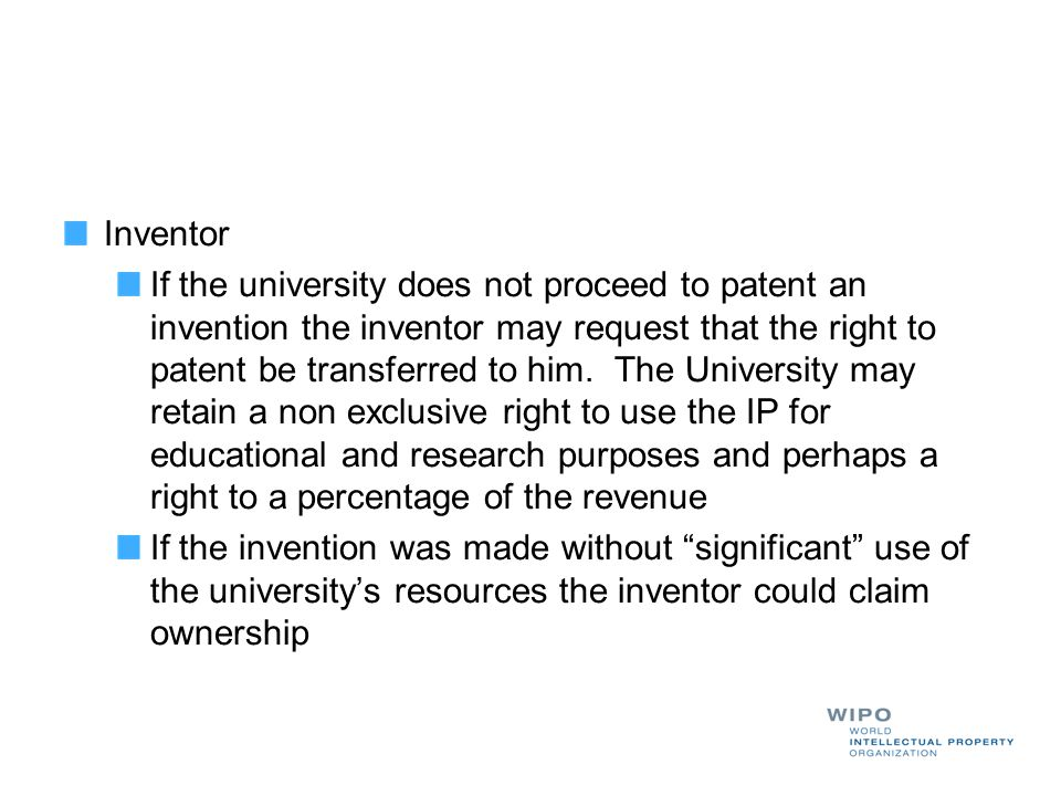 Inventor If the university does not proceed to patent an invention the inventor may request that the right to patent be transferred to him. The Univer