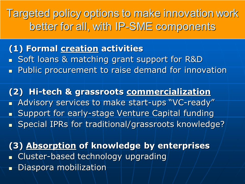 Targeted policy options to make innovation work better for all, with IP-SME components (1) Formal creation activities Soft loans & matching grant support for R&D Soft loans & matching grant support for R&D Public procurement to raise demand for innovation Public procurement to raise demand for innovation (2) Hi-tech & grassroots commercialization Advisory services to make start-ups VC-ready Advisory services to make start-ups VC-ready Support for early-stage Venture Capital funding Support for early-stage Venture Capital funding Special IPRs for traditional/grassroots knowledge.