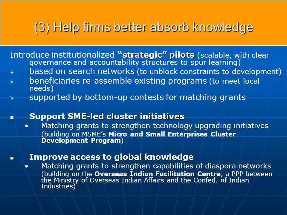 (3) Help firms better absorb knowledge strategic pilots Introduce institutionalized strategic pilots (scalable, with clear governance and accountability structures to spur learning) based on search networks (to unblock constraints to development) beneficiaries re-assemble existing programs (to meet local needs) supported by bottom-up contests for matching grants SME-led cluster initiatives Support SME-led cluster initiatives Matching grants to strengthen technology upgrading initiatives (building on MSMEs Micro and Small Enterprises Cluster Development Program) global knowledge Improve access to global knowledge Matching grants to strengthen capabilities of diaspora networks (building on the Overseas Indian Facilitation Centre, a PPP between the Ministry of Overseas Indian Affairs and the Confed.