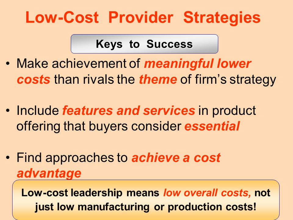 12 Low-Cost Provider Strategies Make achievement of meaningful lower costs than rivals the theme of firms strategy Include features and services in pr
