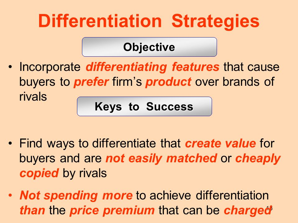 13 Incorporate differentiating features that cause buyers to prefer firms product over brands of rivals Find ways to differentiate that create value f
