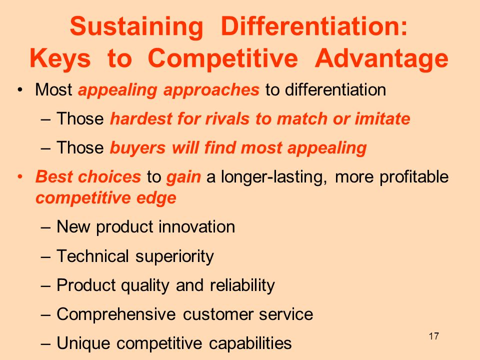 17 Sustaining Differentiation: Keys to Competitive Advantage Most appealing approaches to differentiation –Those hardest for rivals to match or imitat