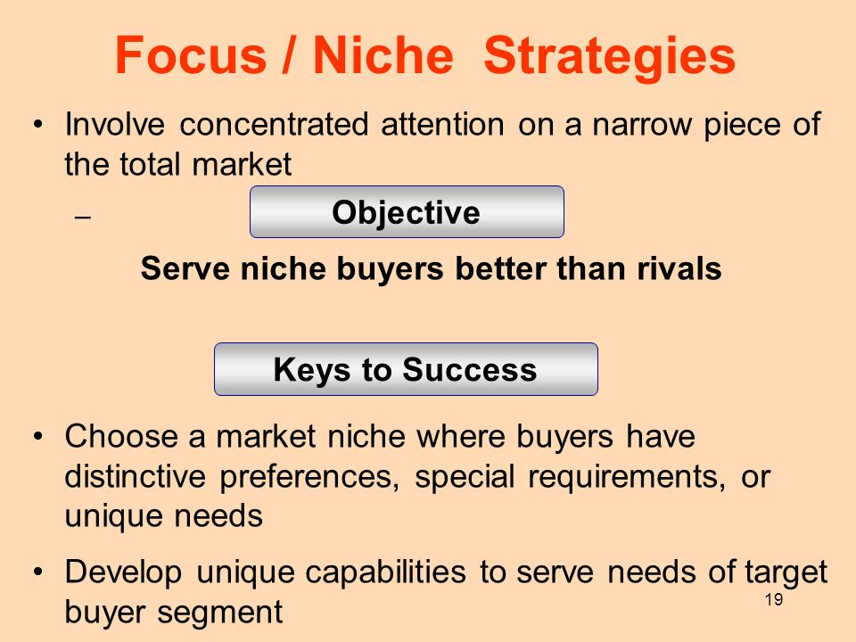 19 Focus / Niche Strategies Involve concentrated attention on a narrow piece of the total market – Serve niche buyers better than rivals Choose a mark