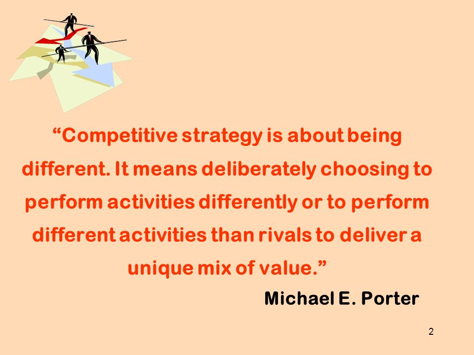 2 Competitive strategy is about being different. It means deliberately choosing to perform activities differently or to perform different activities t