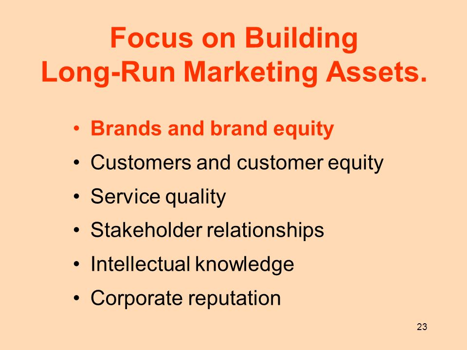 23 Focus on Building Long-Run Marketing Assets. Brands and brand equity Customers and customer equity Service quality Stakeholder relationships Intell