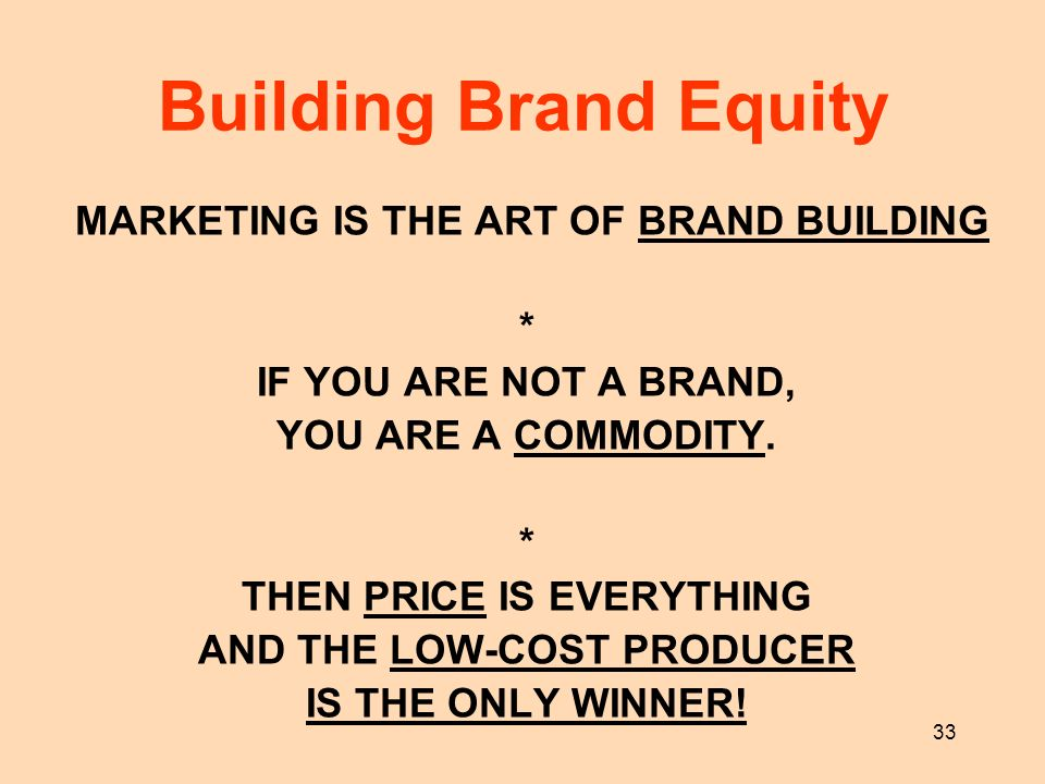 33 MARKETING IS THE ART OF BRAND BUILDING * IF YOU ARE NOT A BRAND, YOU ARE A COMMODITY. * THEN PRICE IS EVERYTHING AND THE LOW-COST PRODUCER IS THE O