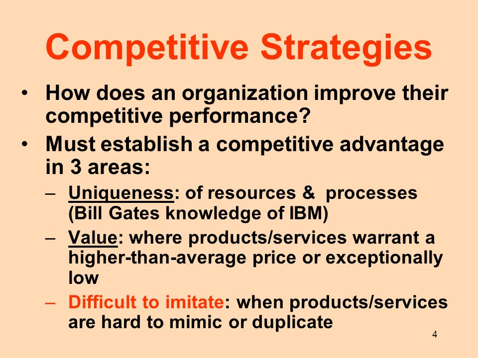 4 Competitive Strategies How does an organization improve their competitive performance? Must establish a competitive advantage in 3 areas: –Uniquenes