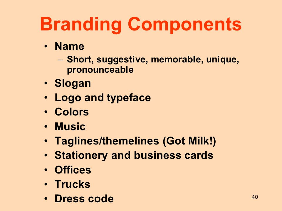 40 Branding Components Name –Short, suggestive, memorable, unique, pronounceable Slogan Logo and typeface Colors Music Taglines/themelines (Got Milk!)