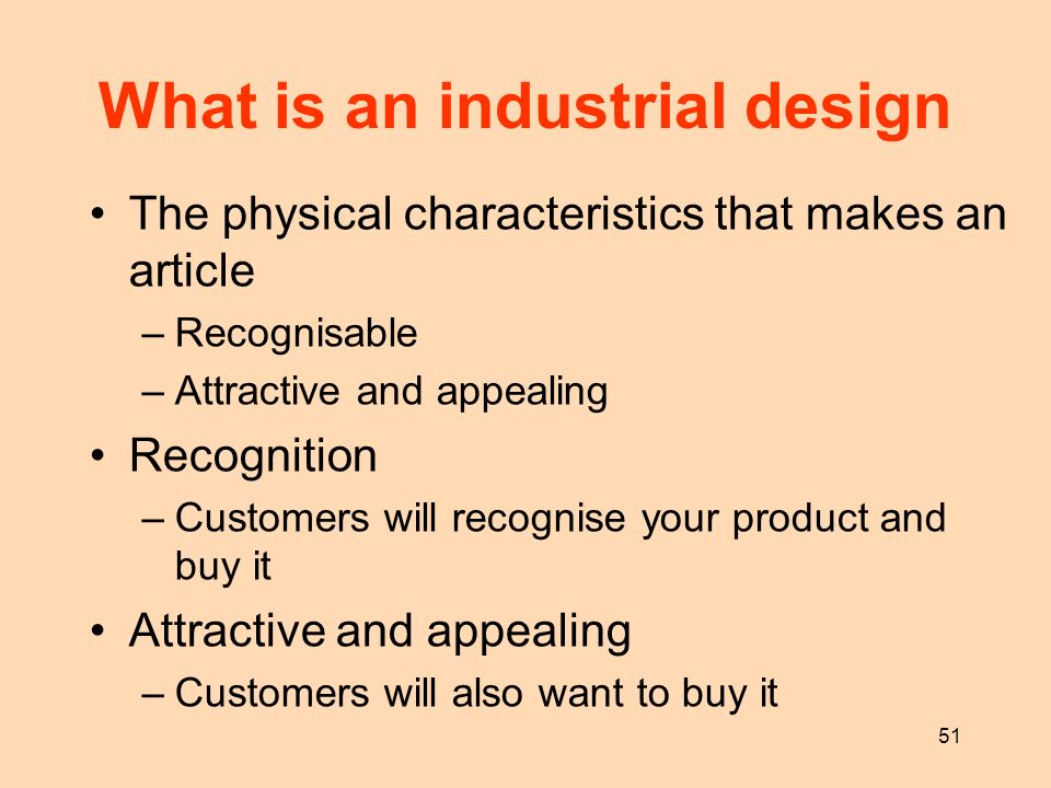 51 What is an industrial design The physical characteristics that makes an article –Recognisable –Attractive and appealing Recognition –Customers will