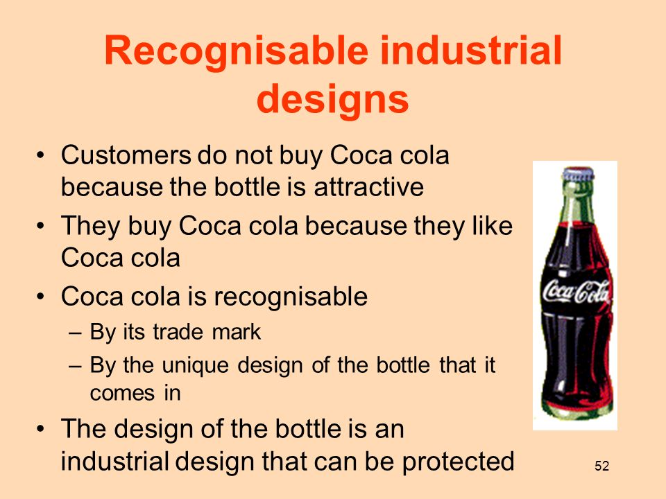 52 Recognisable industrial designs Customers do not buy Coca cola because the bottle is attractive They buy Coca cola because they like Coca cola Coca