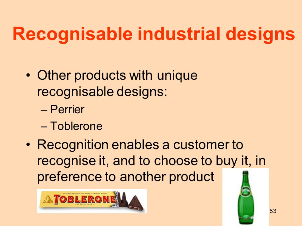 53 Recognisable industrial designs Other products with unique recognisable designs: –Perrier –Toblerone Recognition enables a customer to recognise it
