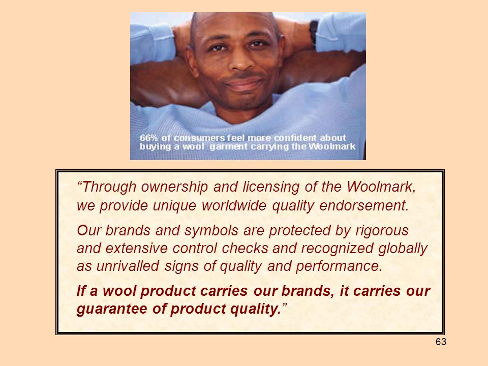 63 Through ownership and licensing of the Woolmark, we provide unique worldwide quality endorsement. Our brands and symbols are protected by rigorous