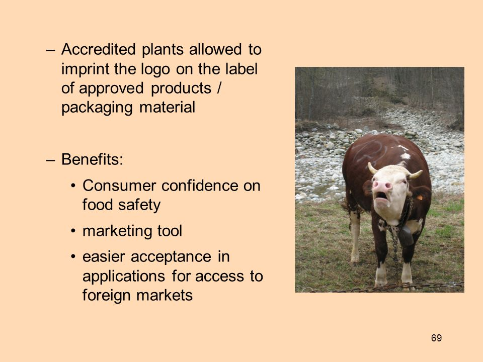 69 –Accredited plants allowed to imprint the logo on the label of approved products / packaging material –Benefits: Consumer confidence on food safety