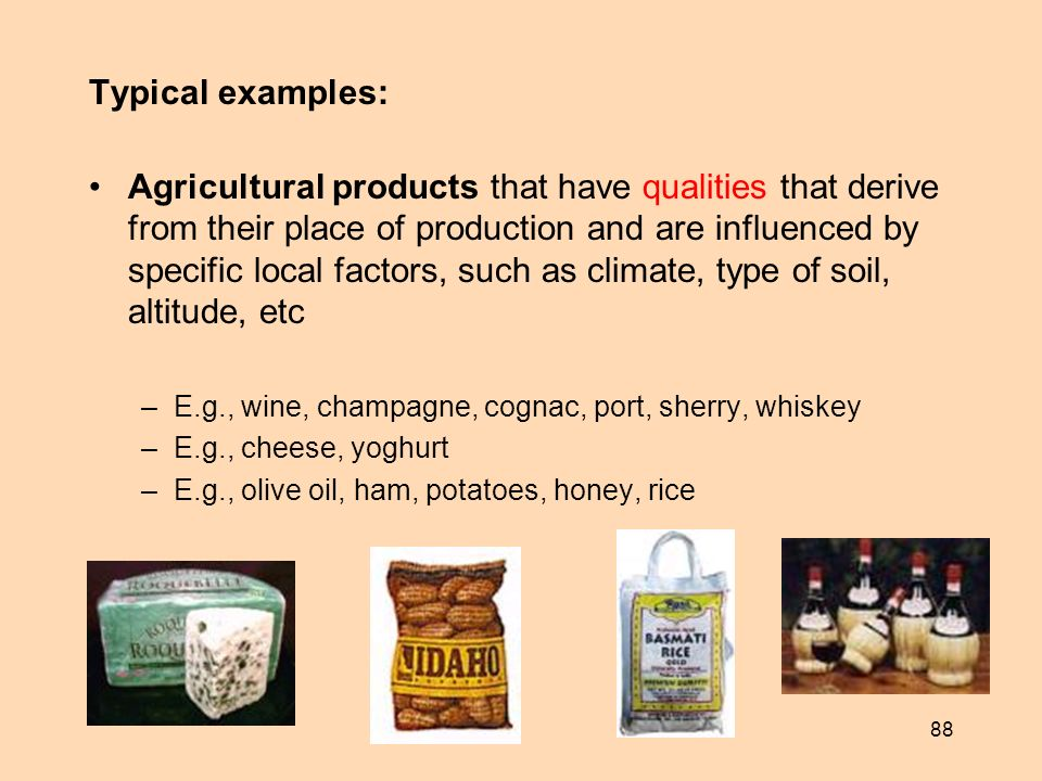 88 Typical examples: Agricultural products that have qualities that derive from their place of production and are influenced by specific local factors