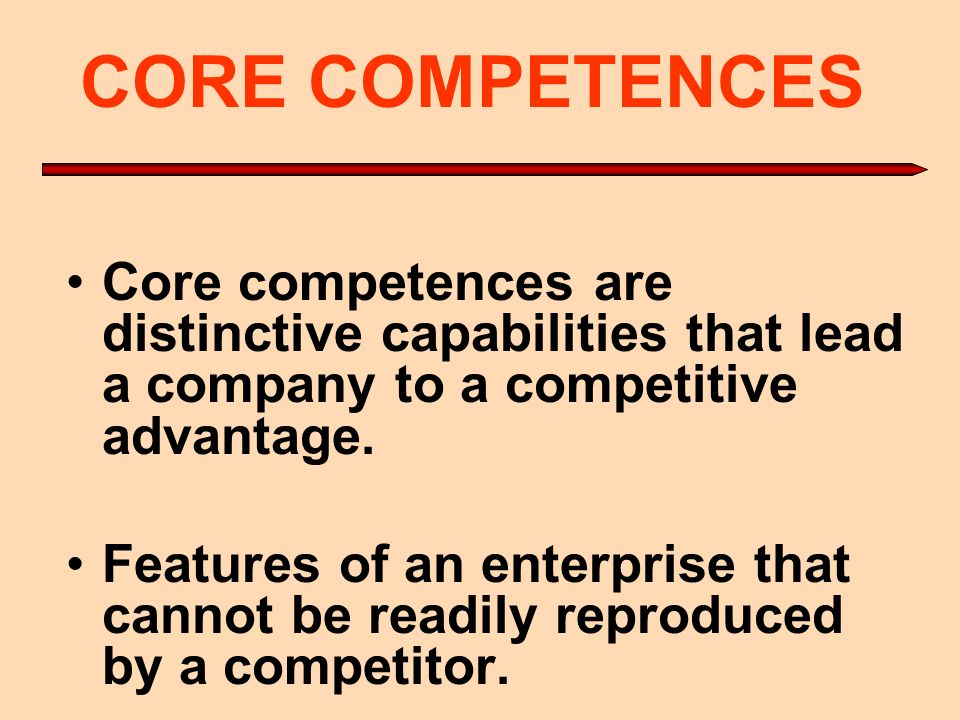 CORE COMPETENCES Core competences are distinctive capabilities that lead a company to a competitive advantage. Features of an enterprise that cannot b