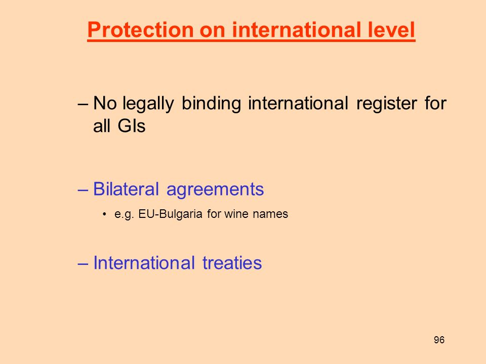 96 Protection on international level –No legally binding international register for all GIs –Bilateral agreements e.g. EU-Bulgaria for wine names –Int