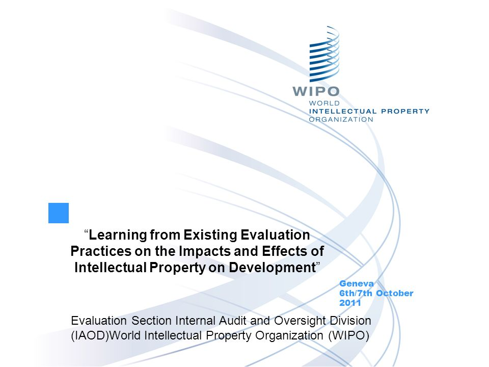 Learning from Existing Evaluation Practices on the Impacts and Effects of Intellectual Property on Development Geneva 6th/7th October 2011 Evaluation