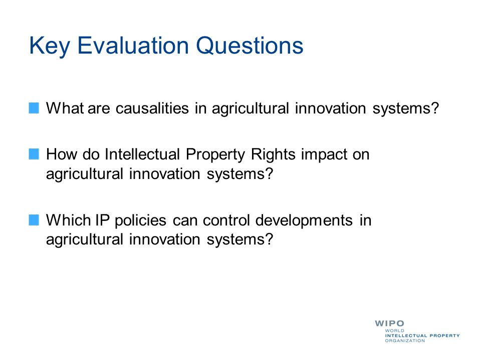 Key Evaluation Questions What are causalities in agricultural innovation systems? How do Intellectual Property Rights impact on agricultural innovatio