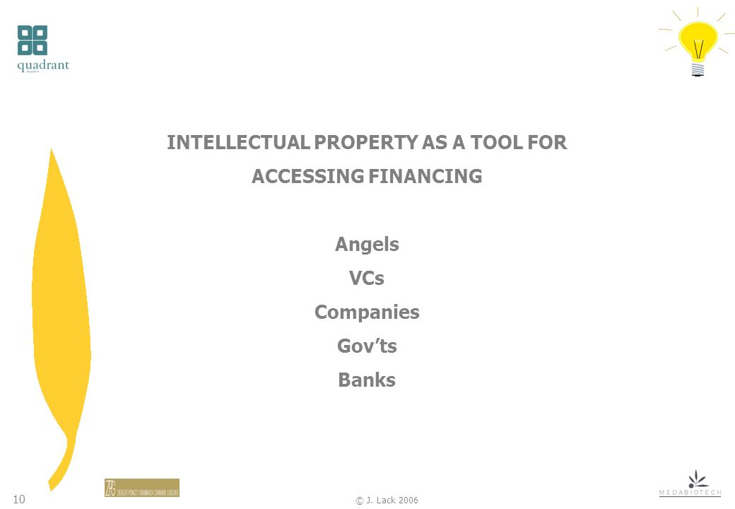 10 © J. Lack 2006 INTELLECTUAL PROPERTY AS A TOOL FOR ACCESSING FINANCING Angels VCs Companies Govts Banks