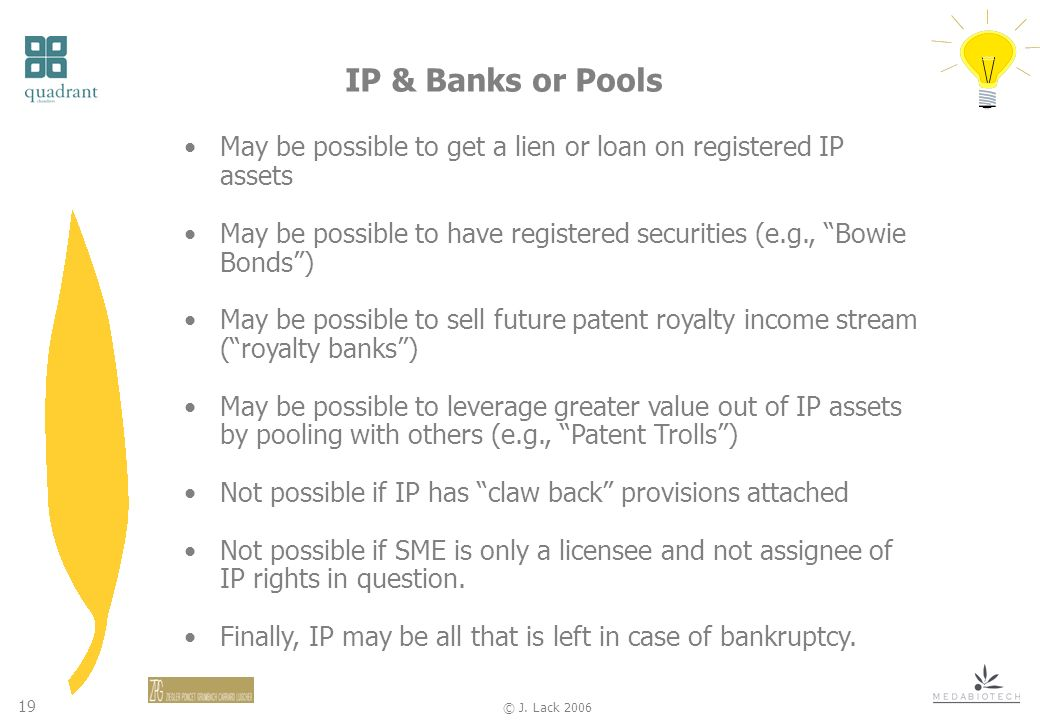 19 © J. Lack 2006 May be possible to get a lien or loan on registered IP assets May be possible to have registered securities (e.g., Bowie Bonds) May