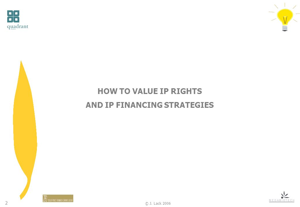 2 © J. Lack 2006 HOW TO VALUE IP RIGHTS AND IP FINANCING STRATEGIES