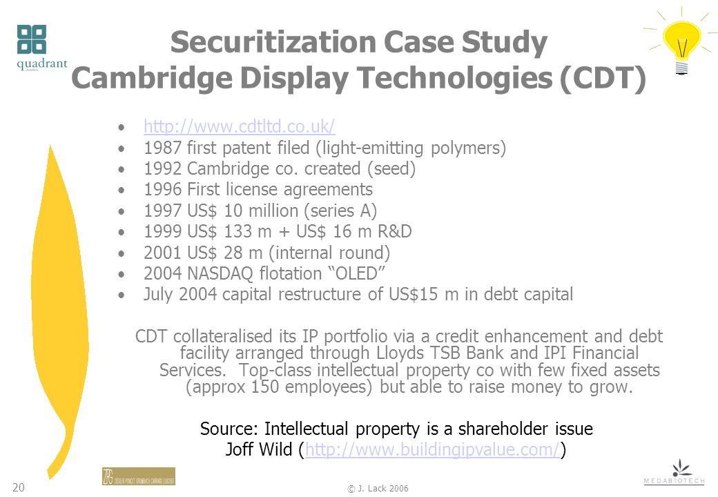 20 © J. Lack 2006 Securitization Case Study Cambridge Display Technologies (CDT) http://www.cdtltd.co.uk/ 1987 first patent filed (light-emitting poly