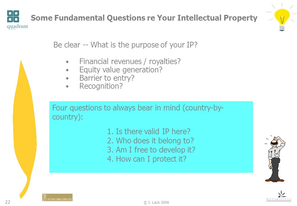 22 © J. Lack 2006 Some Fundamental Questions re Your Intellectual Property Be clear -- What is the purpose of your IP? Financial revenues / royalties?