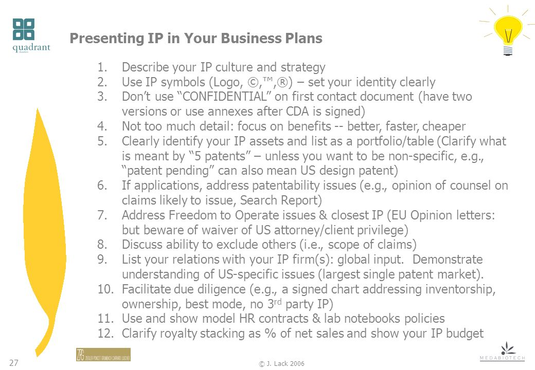 27 © J. Lack 2006 Presenting IP in Your Business Plans 1.Describe your IP culture and strategy 2.Use IP symbols (Logo, ©,,®) – set your identity clear
