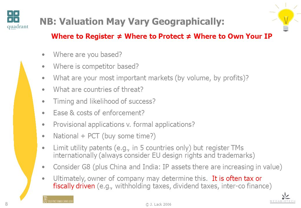 8 © J. Lack 2006 NB: Valuation May Vary Geographically: Where to Register Where to Protect Where to Own Your IP Where are you based? Where is competit